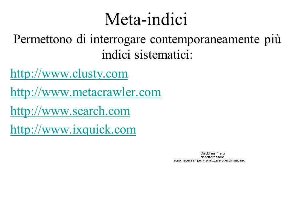 Meta-indici Permettono di interrogare contemporaneamente più indici sistematici: http://www.clusty.com http://www.metacrawler.com http://www.search.co