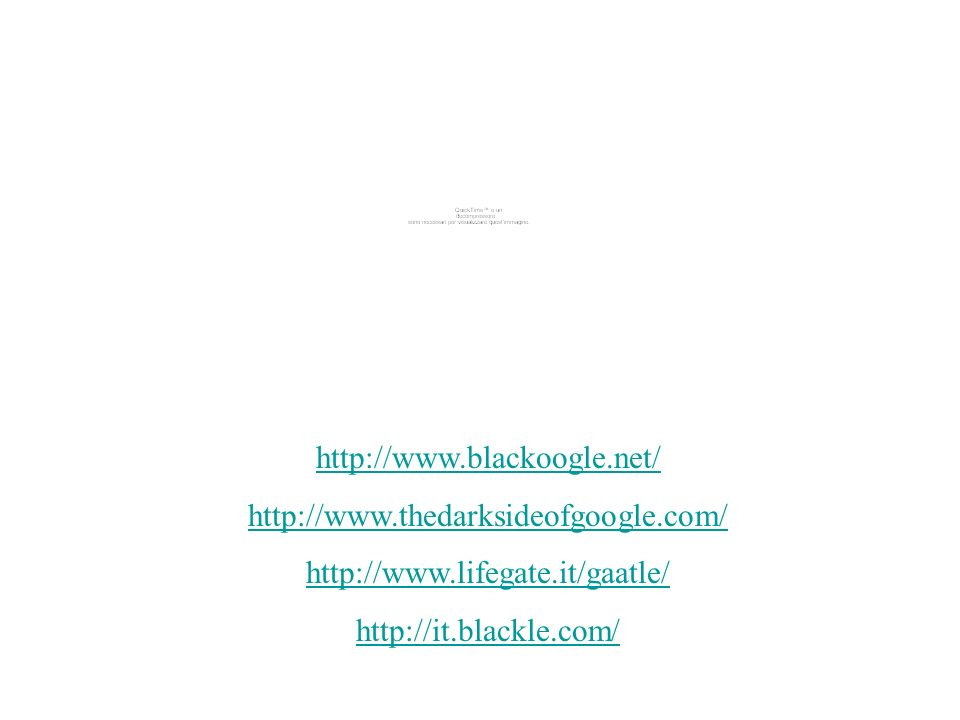 http://www.blackoogle.net/ http://www.thedarksideofgoogle.com/ http://www.lifegate.it/gaatle/ http://it.blackle.com/
