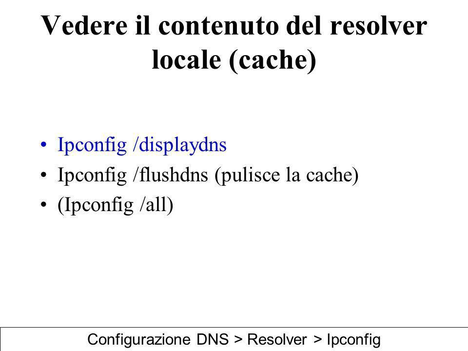 Vedere il contenuto del resolver locale (cache) Ipconfig /displaydns Ipconfig /flushdns (pulisce la cache) (Ipconfig /all) Configurazione DNS > Resolv