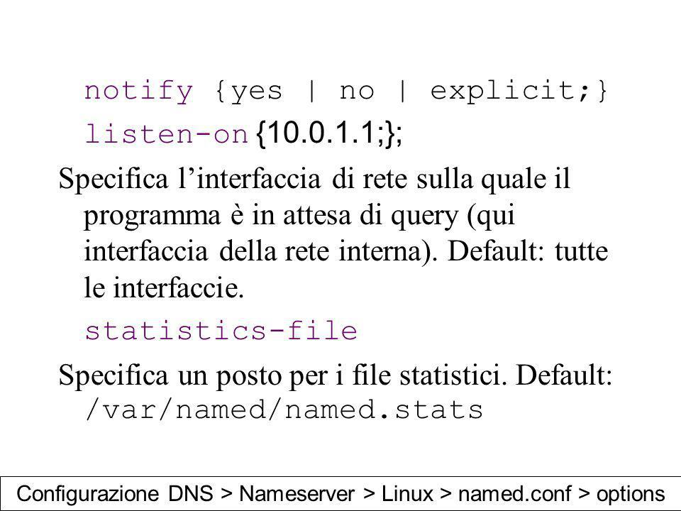 notify {yes | no | explicit;} listen-on {10.0.1.1;}; Specifica linterfaccia di rete sulla quale il programma è in attesa di query (qui interfaccia del