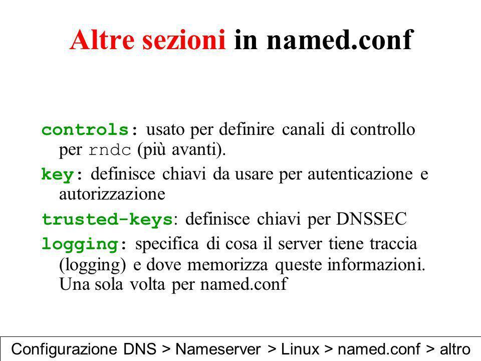 Altre sezioni in named.conf controls: usato per definire canali di controllo per rndc (più avanti). key: definisce chiavi da usare per autenticazione