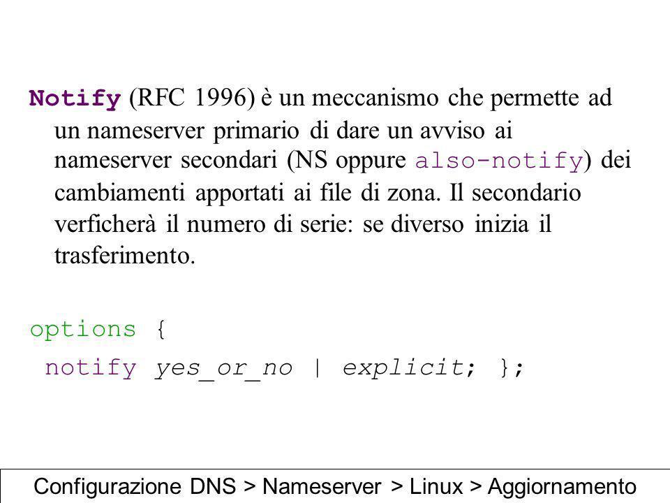 Notify (RFC 1996) è un meccanismo che permette ad un nameserver primario di dare un avviso ai nameserver secondari (NS oppure also-notify ) dei cambia