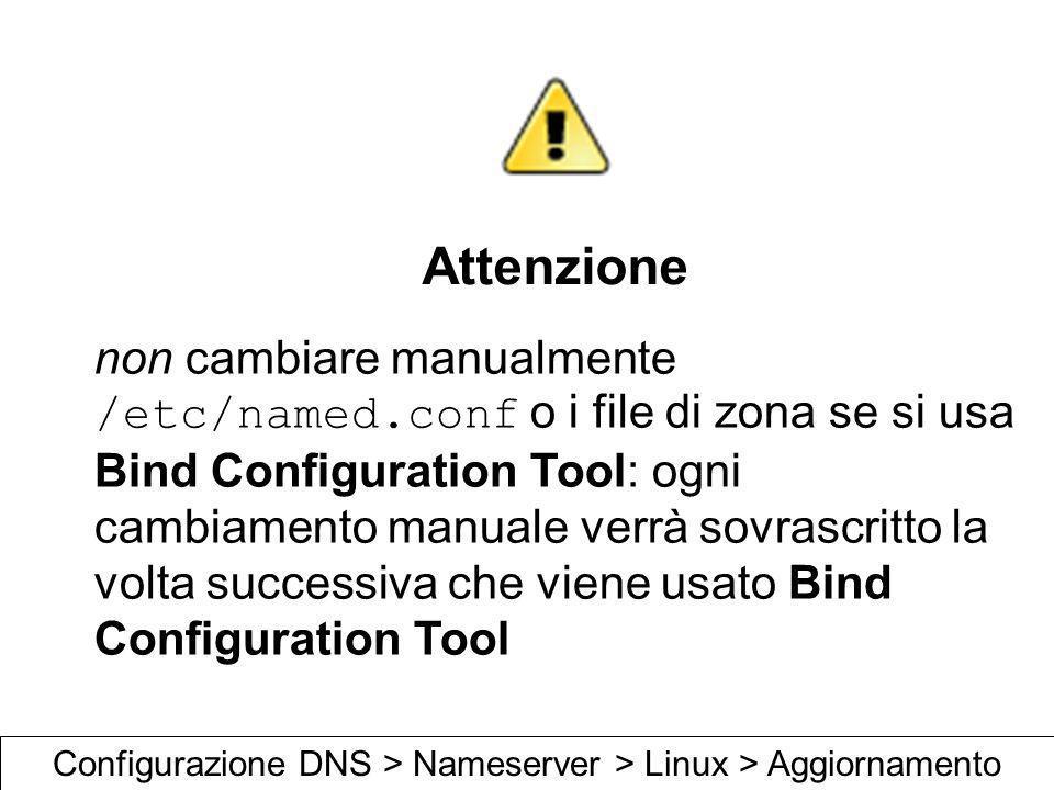 Attenzione non cambiare manualmente /etc/named.conf o i file di zona se si usa Bind Configuration Tool: ogni cambiamento manuale verrà sovrascritto la