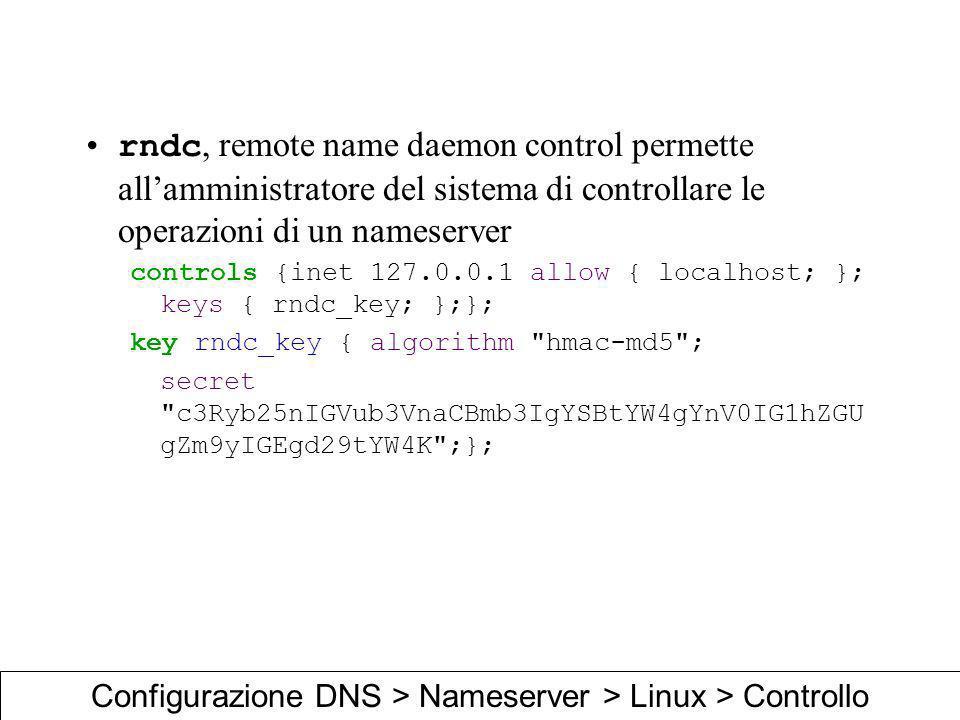 rndc, remote name daemon control permette allamministratore del sistema di controllare le operazioni di un nameserver controls {inet 127.0.0.1 allow {