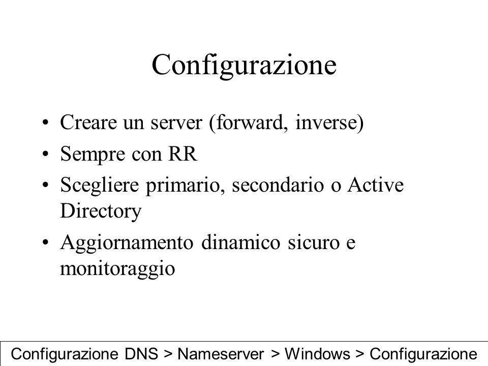 Configurazione Creare un server (forward, inverse) Sempre con RR Scegliere primario, secondario o Active Directory Aggiornamento dinamico sicuro e mon