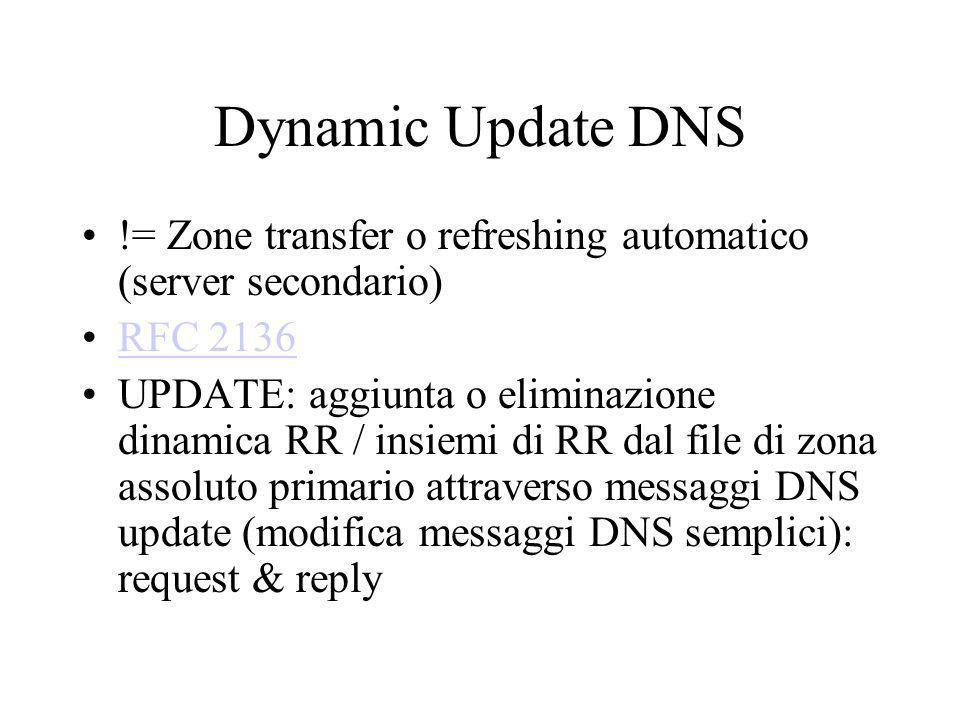 Dynamic Update DNS != Zone transfer o refreshing automatico (server secondario) RFC 2136 UPDATE: aggiunta o eliminazione dinamica RR / insiemi di RR d