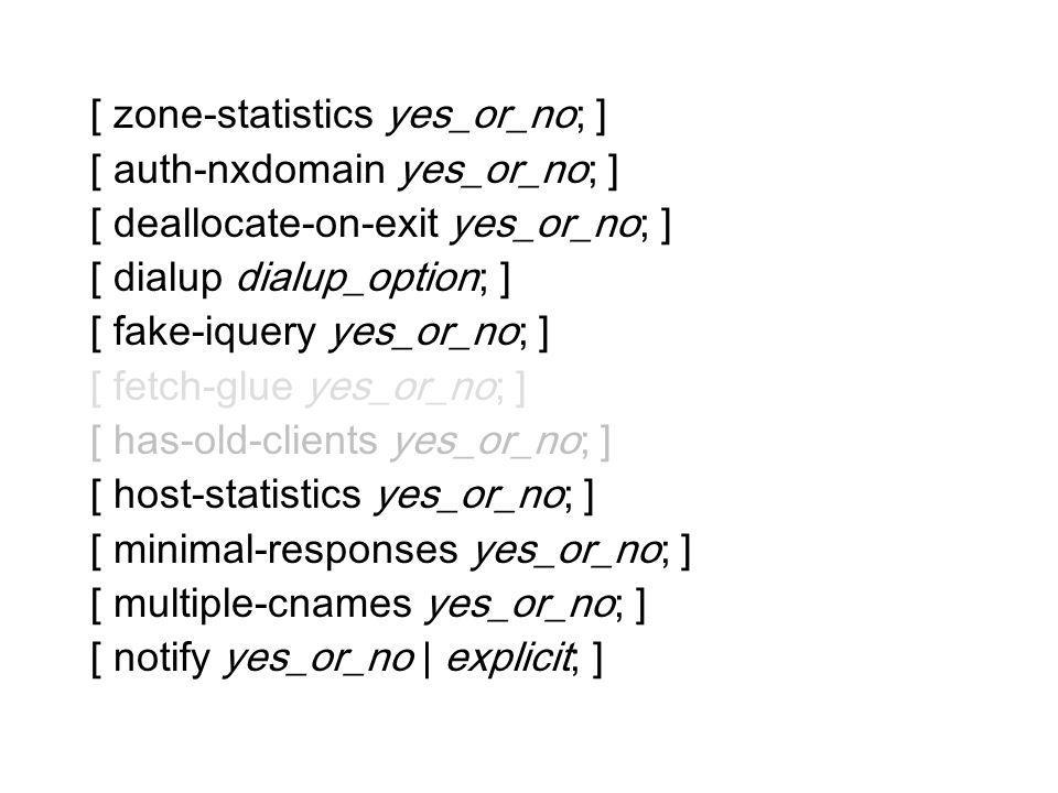 [ zone-statistics yes_or_no; ] [ auth-nxdomain yes_or_no; ] [ deallocate-on-exit yes_or_no; ] [ dialup dialup_option; ] [ fake-iquery yes_or_no; ] [ f
