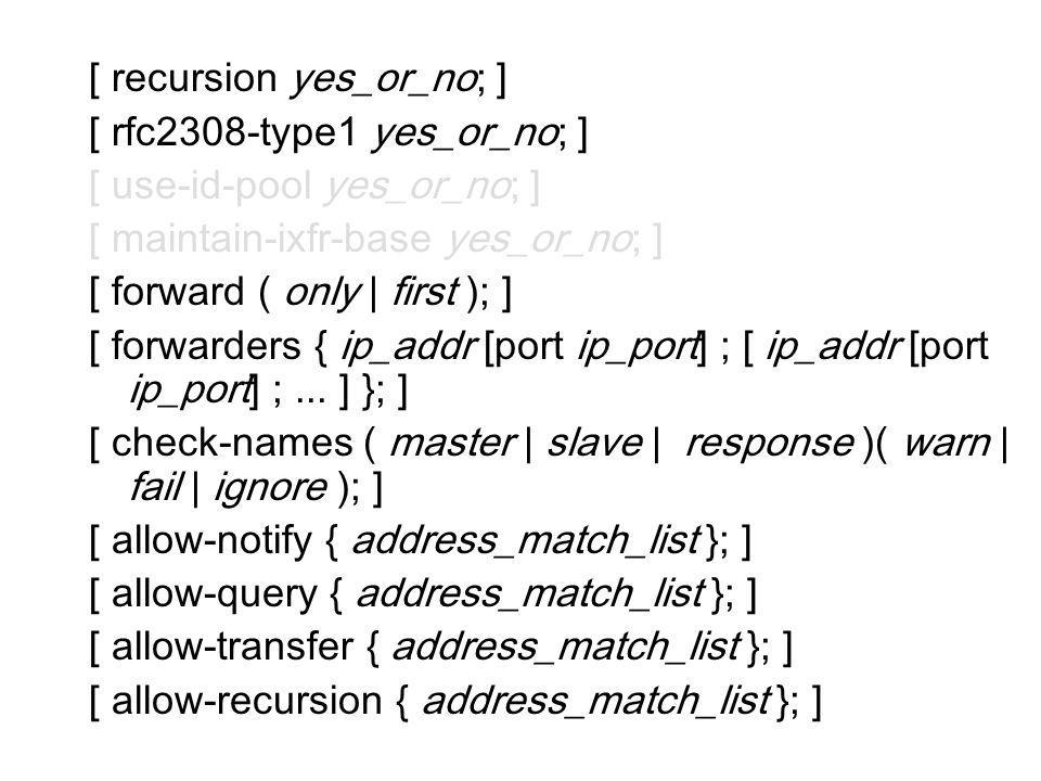 [ recursion yes_or_no; ] [ rfc2308-type1 yes_or_no; ] [ use-id-pool yes_or_no; ] [ maintain-ixfr-base yes_or_no; ] [ forward ( only | first ); ] [ for