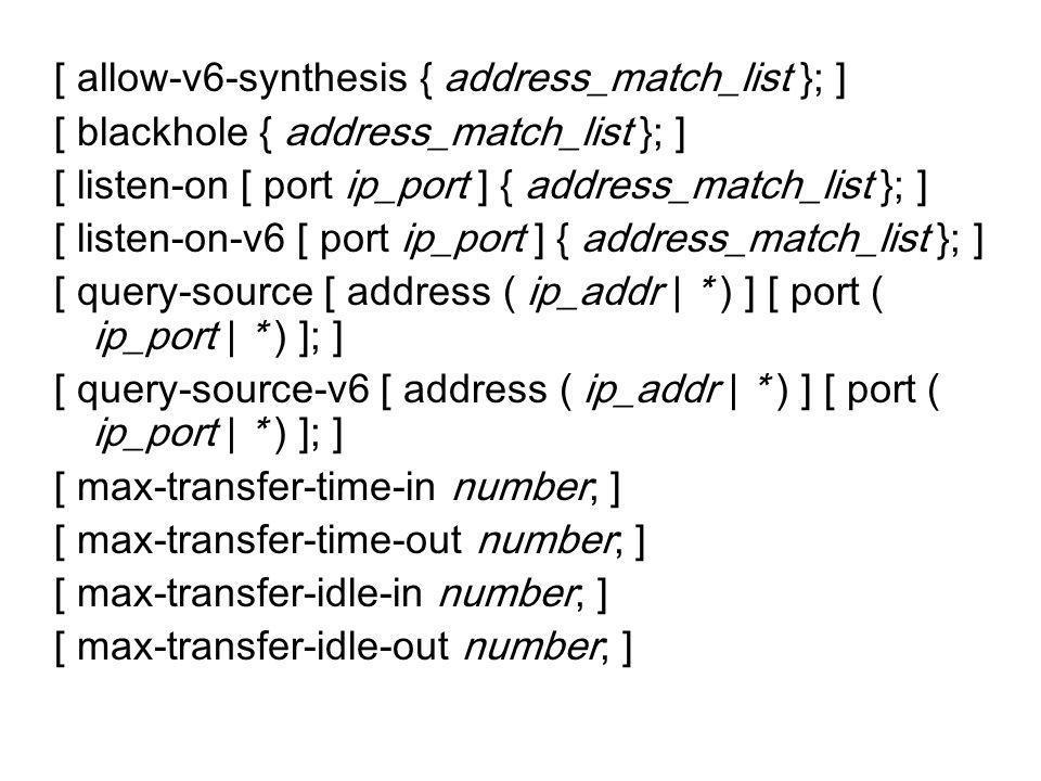 [ allow-v6-synthesis { address_match_list }; ] [ blackhole { address_match_list }; ] [ listen-on [ port ip_port ] { address_match_list }; ] [ listen-o