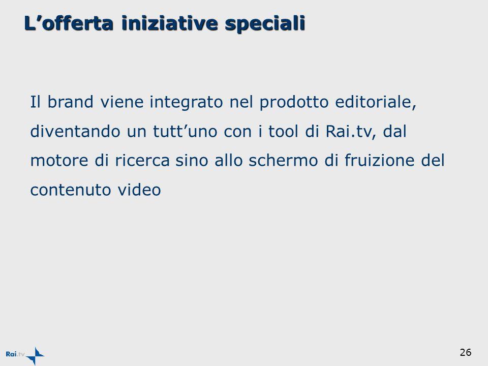 26 Lofferta iniziative speciali Il brand viene integrato nel prodotto editoriale, diventando un tuttuno con i tool di Rai.tv, dal motore di ricerca sino allo schermo di fruizione del contenuto video