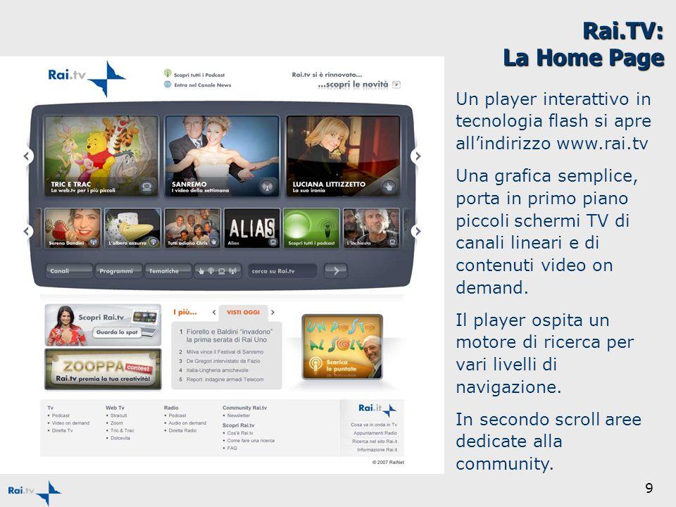 9 Rai.TV: La Home Page Un player interattivo in tecnologia flash si apre allindirizzo www.rai.tv Una grafica semplice, porta in primo piano piccoli schermi TV di canali lineari e di contenuti video on demand.