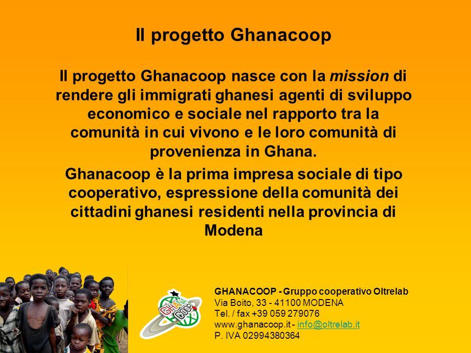 Il progetto Ghanacoop Il progetto Ghanacoop nasce con la mission di rendere gli immigrati ghanesi agenti di sviluppo economico e sociale nel rapporto