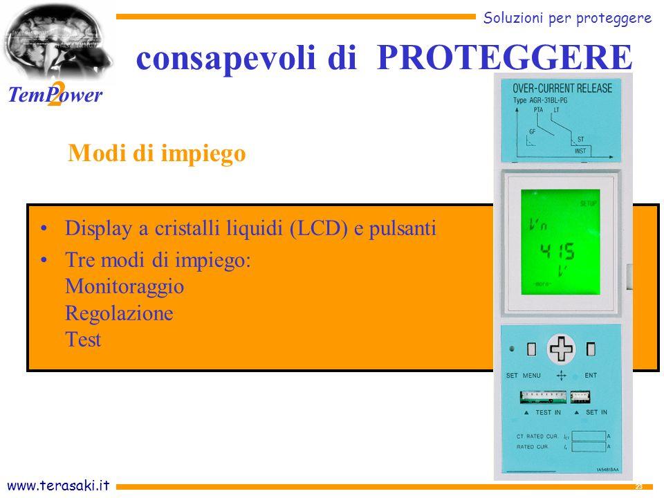 www.terasaki.it Soluzioni per proteggere 2 TemPower 23 Display a cristalli liquidi (LCD) e pulsanti Tre modi di impiego: Monitoraggio Regolazione Test Modi di impiego consapevoli di PROTEGGERE