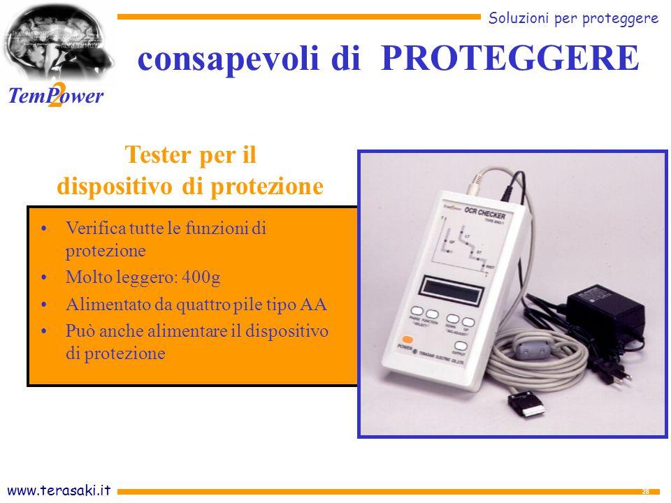 www.terasaki.it Soluzioni per proteggere 2 TemPower 28 Verifica tutte le funzioni di protezione Molto leggero: 400g Alimentato da quattro pile tipo AA Può anche alimentare il dispositivo di protezione Tester per il dispositivo di protezione consapevoli di PROTEGGERE