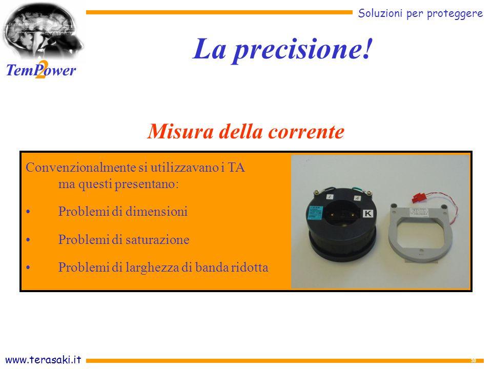 www.terasaki.it Soluzioni per proteggere 2 TemPower 30 Convenzionalmente si utilizzavano i TA ma questi presentano: Problemi di dimensioni Problemi di saturazione Problemi di larghezza di banda ridotta La precisione.