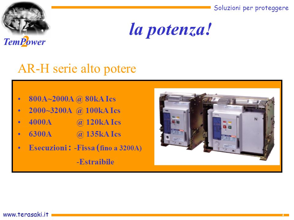 www.terasaki.it Soluzioni per proteggere 2 TemPower 4 AR-H serie alto potere 800A~2000A @ 80kA Ics 2000~3200A @ 100kA Ics 4000A@ 120kA Ics 6300A@ 135kA Ics Esecuzioni : -Fissa ( fino a 3200A) -Estraibile la potenza!
