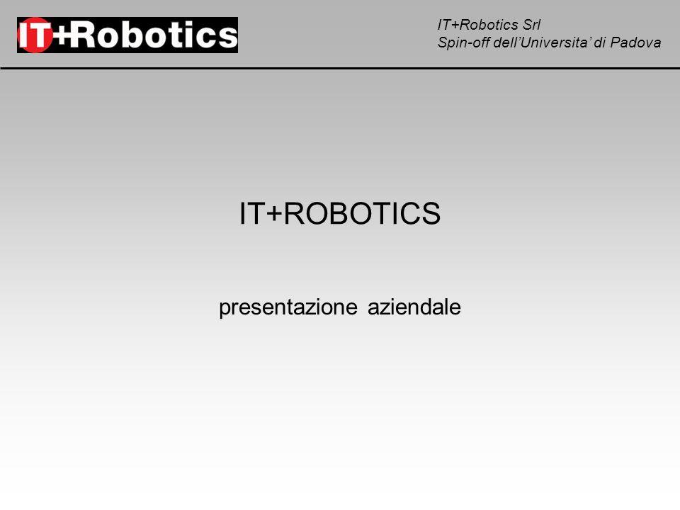 IT+Robotics Srl Spin-off dellUniversita di Padova WorkCellSimulator programmazione del processo off-line simulazione 3D generazione del programma robot