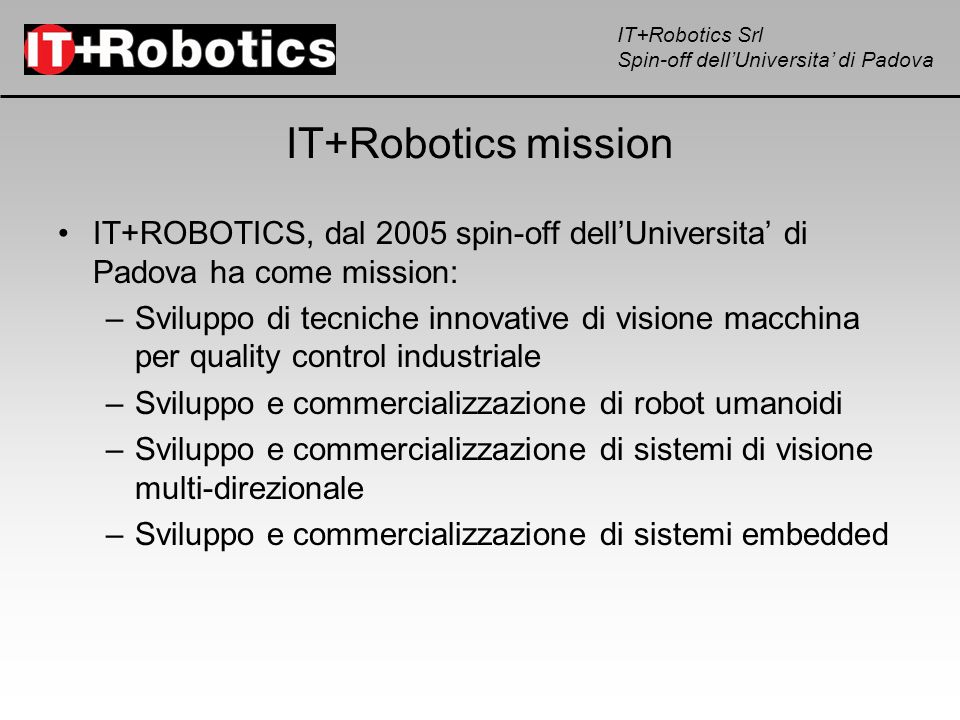 IT+Robotics Srl Spin-off dellUniversita di Padova IT+Robotics mission IT+ROBOTICS, dal 2005 spin-off dellUniversita di Padova ha come mission: –Svilup