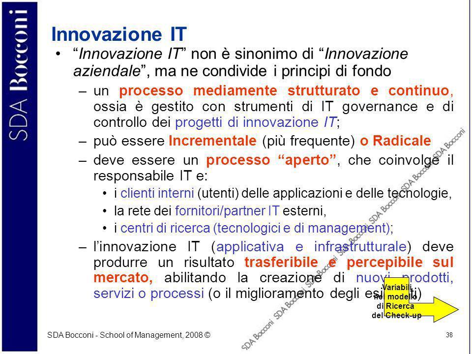 SDA Bocconi - School of Management, 2008 © 38 Innovazione IT Innovazione IT non è sinonimo di Innovazione aziendale, ma ne condivide i principi di fondo –un processo mediamente strutturato e continuo, ossia è gestito con strumenti di IT governance e di controllo dei progetti di innovazione IT; –può essere Incrementale (più frequente) o Radicale –deve essere un processo aperto, che coinvolge il responsabile IT e: i clienti interni (utenti) delle applicazioni e delle tecnologie, la rete dei fornitori/partner IT esterni, i centri di ricerca (tecnologici e di management); –linnovazione IT (applicativa e infrastrutturale) deve produrre un risultato trasferibile e percepibile sul mercato, abilitando la creazione di nuovi prodotti, servizi o processi (o il miglioramento degli esistenti) Variabili nel modello di Ricerca del Check-up