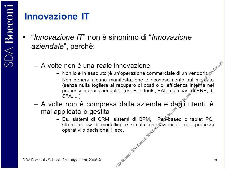 SDA Bocconi - School of Management, 2008 © 39 Innovazione IT Innovazione IT non è sinonimo di Innovazione aziendale, perchè: –A volte non è una reale