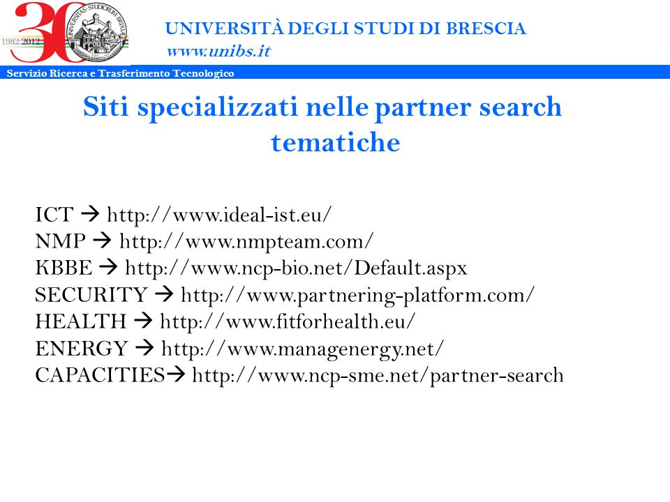UNIVERSITÀ DEGLI STUDI DI BRESCIA www.unibs.it Siti specializzati nelle partner search tematiche ICT http://www.ideal-ist.eu/ NMP http://www.nmpteam.c