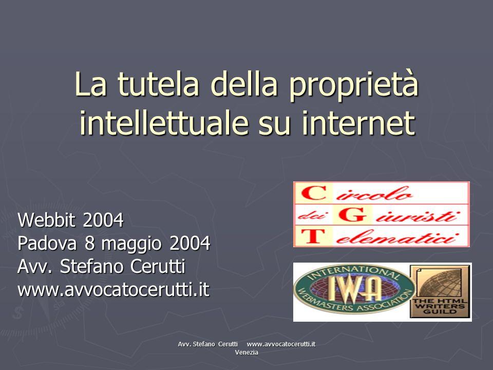 Avv. Stefano Cerutti www.avvocatocerutti.it Venezia La tutela della proprietà intellettuale su internet Webbit 2004 Padova 8 maggio 2004 Avv. Stefano
