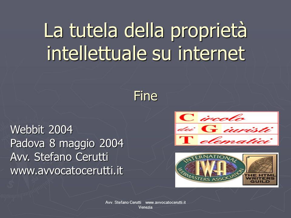 Avv. Stefano Cerutti www.avvocatocerutti.it Venezia La tutela della proprietà intellettuale su internet Fine Webbit 2004 Padova 8 maggio 2004 Avv. Ste