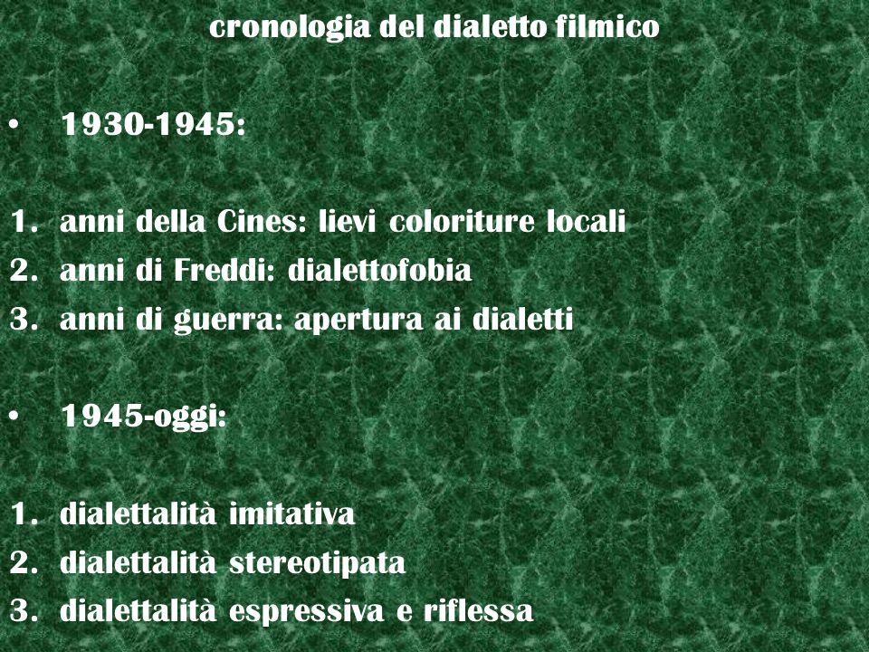 cronologia del dialetto filmico 1930-1945: 1.anni della Cines: lievi coloriture locali 2.anni di Freddi: dialettofobia 3.anni di guerra: apertura ai d