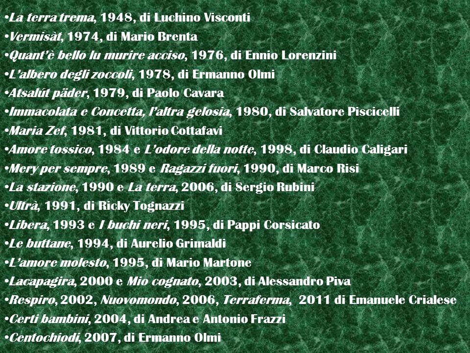 La terra trema, 1948, di Luchino Visconti Vermisàt, 1974, di Mario Brenta Quantè bello lu murire acciso, 1976, di Ennio Lorenzini Lalbero degli zoccoli, 1978, di Ermanno Olmi Atsalút päder, 1979, di Paolo Cavara Immacolata e Concetta, laltra gelosia, 1980, di Salvatore Piscicelli Maria Zef, 1981, di Vittorio Cottafavi Amore tossico, 1984 e Lodore della notte, 1998, di Claudio Caligari Mery per sempre, 1989 e Ragazzi fuori, 1990, di Marco Risi La stazione, 1990 e La terra, 2006, di Sergio Rubini Ultrà, 1991, di Ricky Tognazzi Libera, 1993 e I buchi neri, 1995, di Pappi Corsicato Le buttane, 1994, di Aurelio Grimaldi Lamore molesto, 1995, di Mario Martone Lacapagira, 2000 e Mio cognato, 2003, di Alessandro Piva Respiro, 2002, Nuovomondo, 2006, Terraferma, 2011 di Emanuele Crialese Certi bambini, 2004, di Andrea e Antonio Frazzi Centochiodi, 2007, di Ermanno Olmi