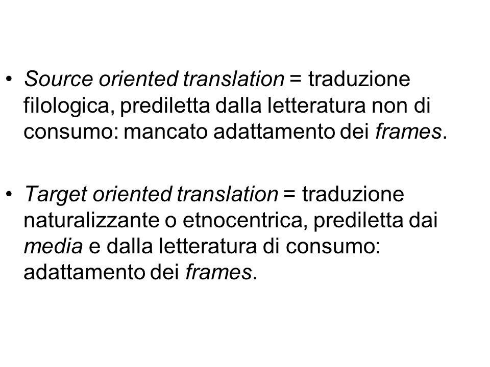 Source oriented translation = traduzione filologica, prediletta dalla letteratura non di consumo: mancato adattamento dei frames. Target oriented tran