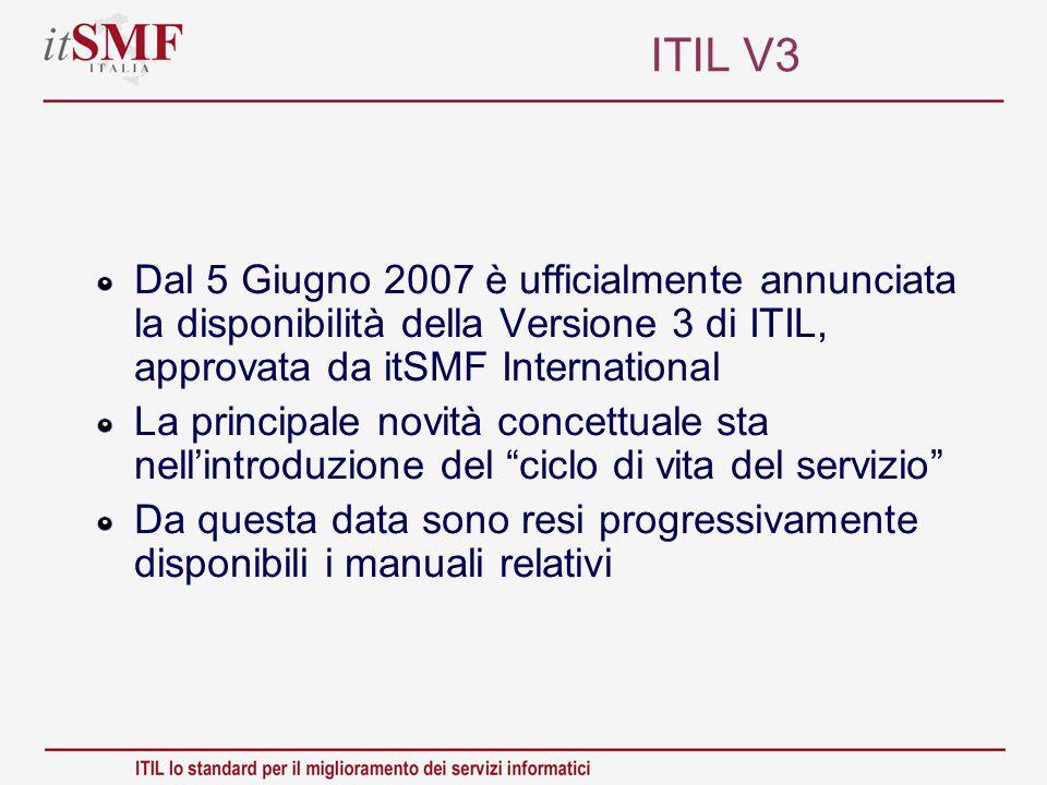 ITIL V3 Dal 5 Giugno 2007 è ufficialmente annunciata la disponibilità della Versione 3 di ITIL, approvata da itSMF International La principale novità