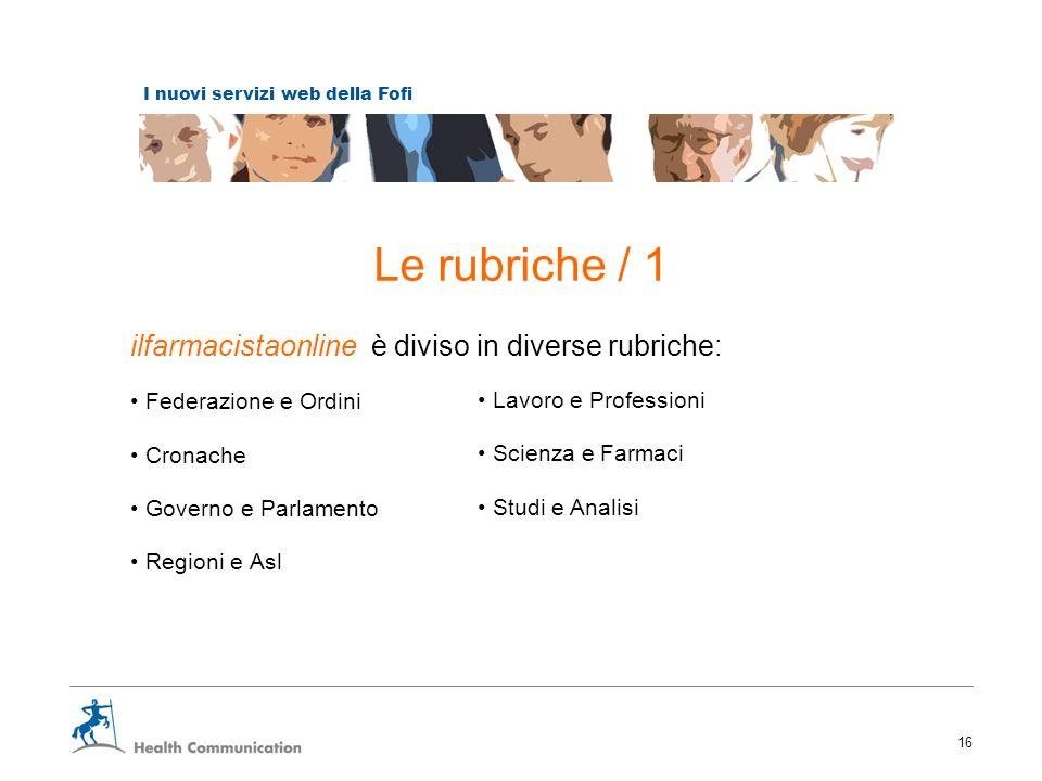 I nuovi servizi web della Fofi 16 Le rubriche / 1 ilfarmacistaonline è diviso in diverse rubriche: Federazione e Ordini Cronache Governo e Parlamento