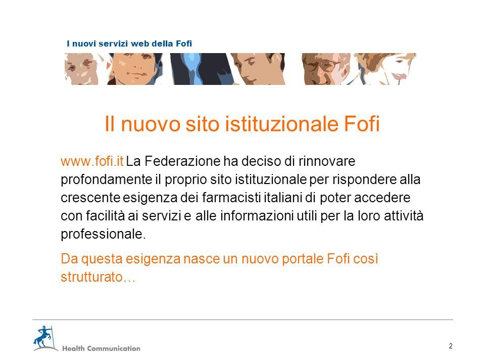 I nuovi servizi web della Fofi 2 Il nuovo sito istituzionale Fofi www.fofi.it La Federazione ha deciso di rinnovare profondamente il proprio sito istituzionale per rispondere alla crescente esigenza dei farmacisti italiani di poter accedere con facilità ai servizi e alle informazioni utili per la loro attività professionale.