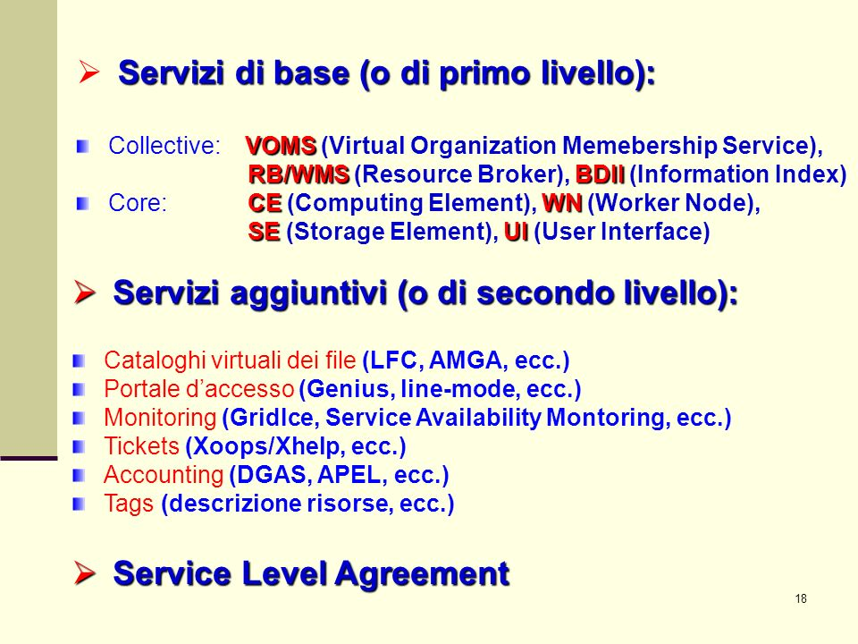 18 Servizi aggiuntivi (o di secondo livello): Servizi aggiuntivi (o di secondo livello): Cataloghi virtuali dei file (LFC, AMGA, ecc.) Portale daccesso (Genius, line-mode, ecc.) Monitoring (GridIce, Service Availability Montoring, ecc.) Tickets (Xoops/Xhelp, ecc.) Accounting (DGAS, APEL, ecc.) Tags (descrizione risorse, ecc.) Service Level Agreement Service Level Agreement Servizi di base (o di primo livello): VOMS Collective: VOMS (Virtual Organization Memebership Service), RB/WMS BDII RB/WMS (Resource Broker), BDII (Information Index) CE WN Core: CE (Computing Element), WN (Worker Node), SE UI SE (Storage Element), UI (User Interface)