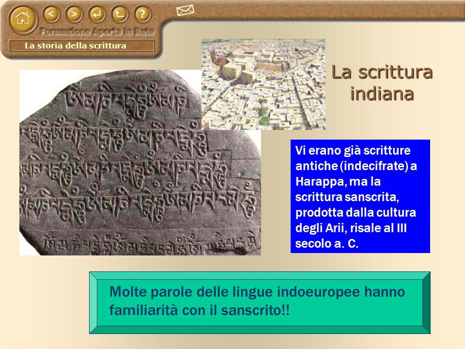 La storia della scrittura La scrittura indiana Vi erano già scritture antiche (indecifrate) a Harappa, ma la scrittura sanscrita, prodotta dalla cultu