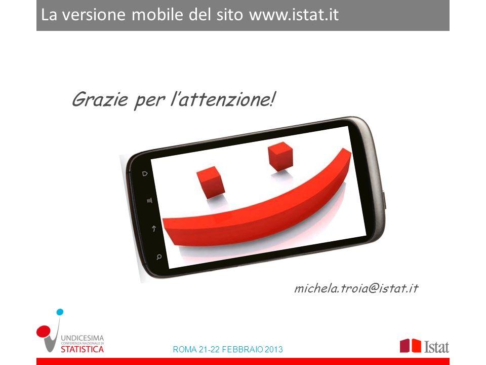 ROMA 21-22 FEBBRAIO 2013 La versione mobile del sito www.istat.it Grazie per lattenzione! michela.troia@istat.it