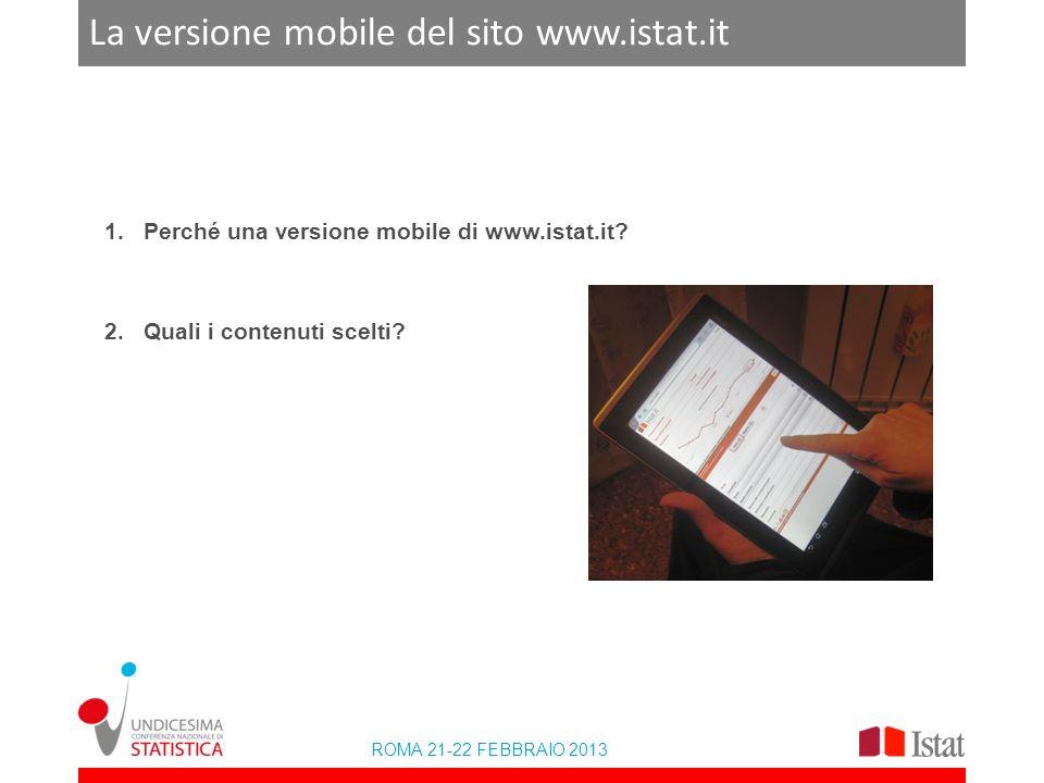 ROMA 21-22 FEBBRAIO 2013 La versione mobile del sito www.istat.it 1.Perché una versione mobile di www.istat.it? 2.Quali i contenuti scelti?