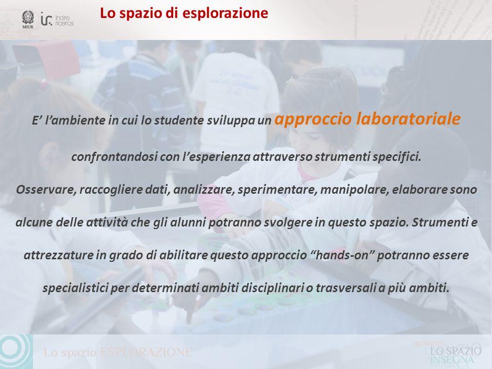 Lo spazio di esplorazione E lambiente in cui lo studente sviluppa un approccio laboratoriale confrontandosi con lesperienza attraverso strumenti speci