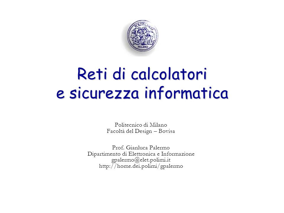 Reti di calcolatori e sicurezza informatica Politecnico di Milano Facoltà del Design – Bovisa Prof. Gianluca Palermo Dipartimento di Elettronica e Inf