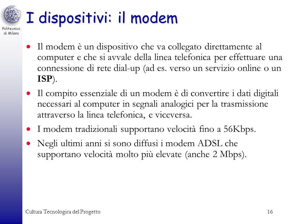 Politecnico di Milano Cultura Tecnologica del Progetto16 I dispositivi: il modem Il modem è un dispositivo che va collegato direttamente al computer e