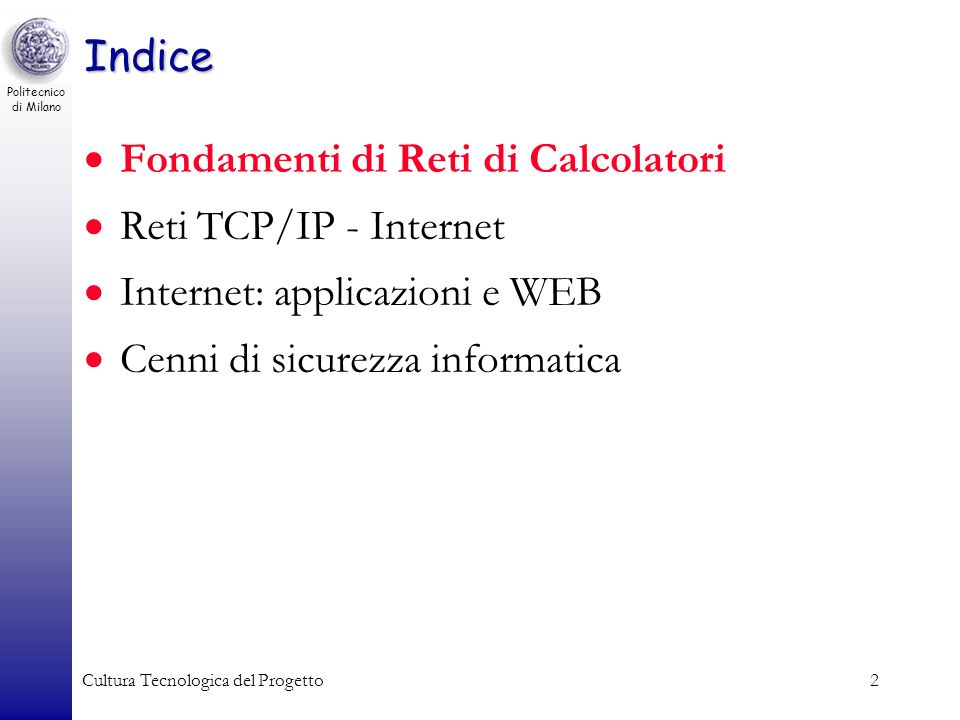 Politecnico di Milano Cultura Tecnologica del Progetto2 Indice Fondamenti di Reti di Calcolatori Reti TCP/IP - Internet Internet: applicazioni e WEB C