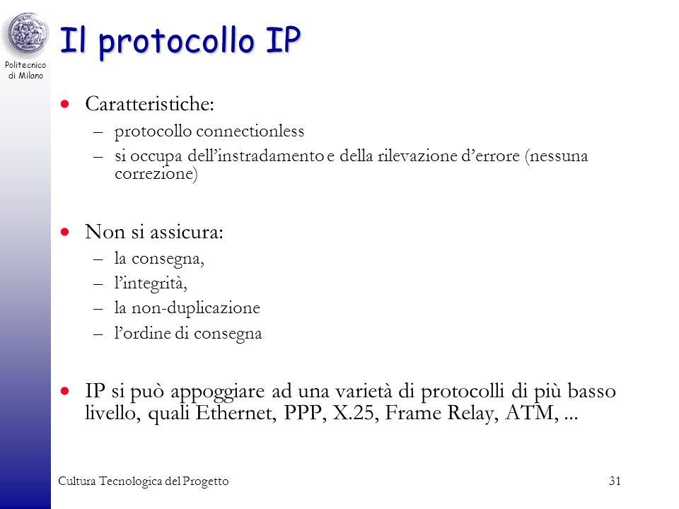 Politecnico di Milano Cultura Tecnologica del Progetto31 Il protocollo IP Caratteristiche: –protocollo connectionless –si occupa dellinstradamento e d