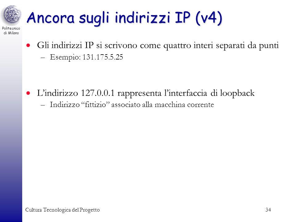 Politecnico di Milano Cultura Tecnologica del Progetto34 Ancora sugli indirizzi IP (v4) Gli indirizzi IP si scrivono come quattro interi separati da p