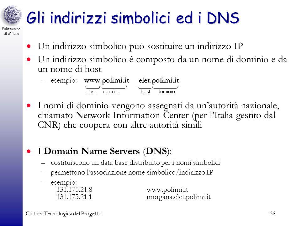 Politecnico di Milano Cultura Tecnologica del Progetto38 Gli indirizzi simbolici ed i DNS Un indirizzo simbolico può sostituire un indirizzo IP Un ind