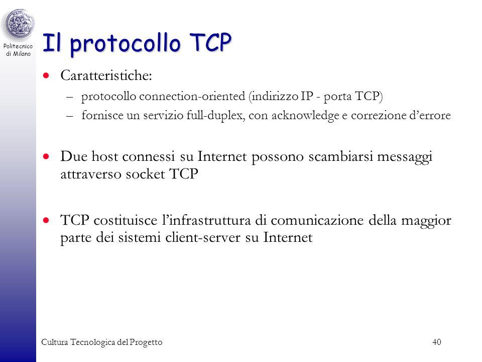 Politecnico di Milano Cultura Tecnologica del Progetto40 Il protocollo TCP Caratteristiche: –protocollo connection-oriented (indirizzo IP - porta TCP)