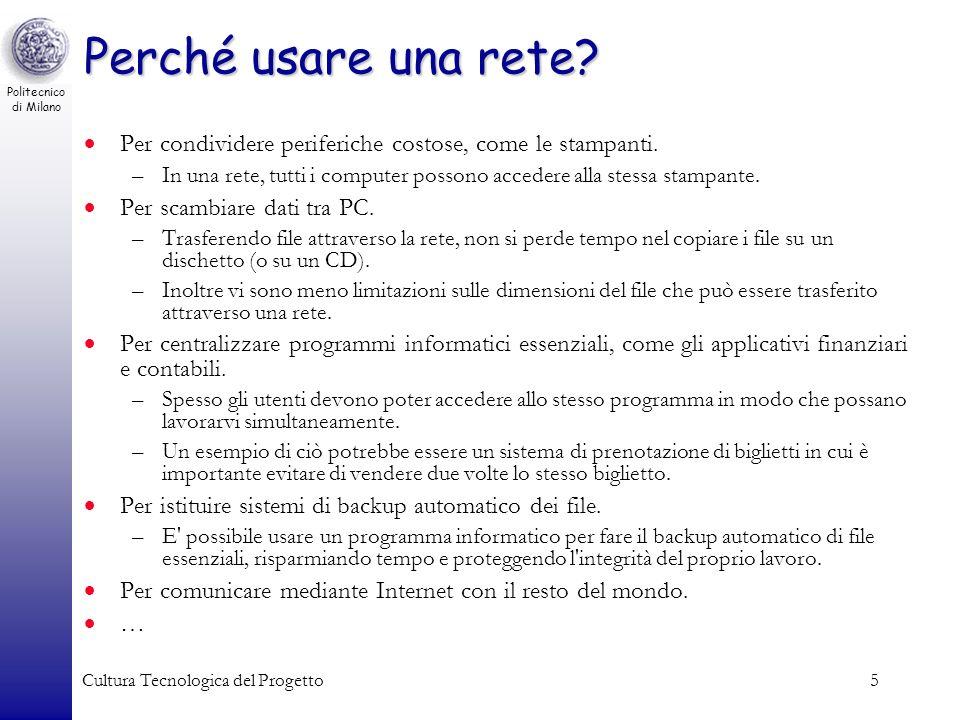Politecnico di Milano Cultura Tecnologica del Progetto5 Perché usare una rete? Per condividere periferiche costose, come le stampanti. –In una rete, t