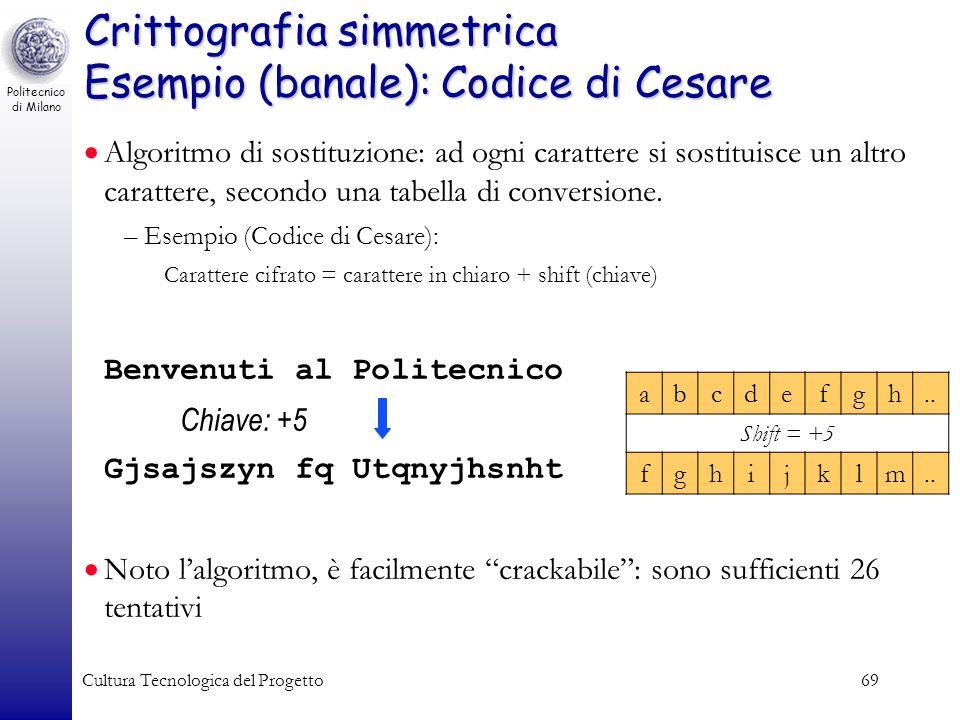 Politecnico di Milano Cultura Tecnologica del Progetto69 Crittografia simmetrica Esempio (banale): Codice di Cesare Algoritmo di sostituzione: ad ogni