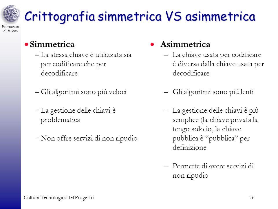 Politecnico di Milano Cultura Tecnologica del Progetto76 Crittografia simmetrica VS asimmetrica Simmetrica –La stessa chiave è utilizzata sia per codi