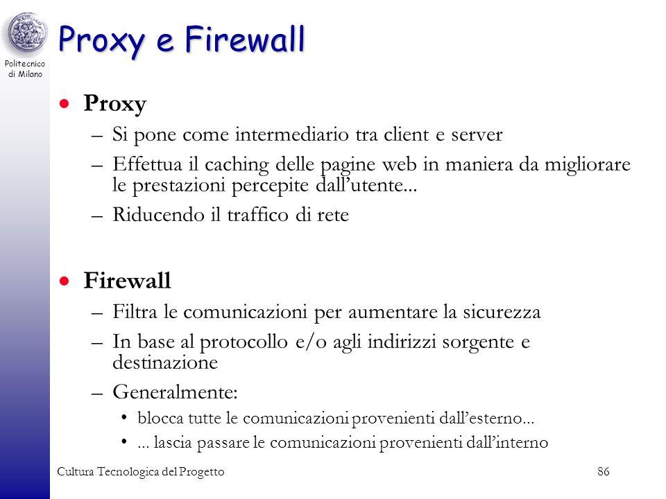 Politecnico di Milano Cultura Tecnologica del Progetto86 Proxy e Firewall Proxy –Si pone come intermediario tra client e server –Effettua il caching d