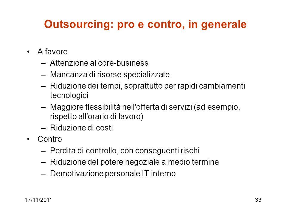 17/11/201133 Outsourcing: pro e contro, in generale A favore –Attenzione al core-business –Mancanza di risorse specializzate –Riduzione dei tempi, sop